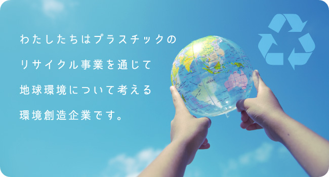 わたしたちはプラスチックのリサイクル事業を通じて地球環境について考える環境創造企業です。